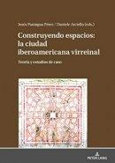 Construyendo espacios: la ciudad iberoamericana virreinal. Teoría y estudios de caso.